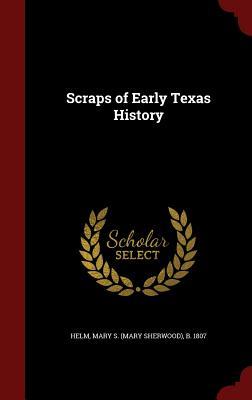 Scraps of Early Texas History - Helm, Mary S (Mary Sherwood) B 1807 (Creator)