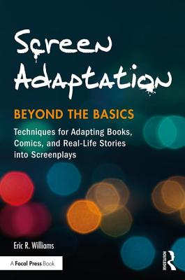 Screen Adaptation: Beyond the Basics: Techniques for Adapting Books, Comics and Real-Life Stories into Screenplays - Williams, Eric R.