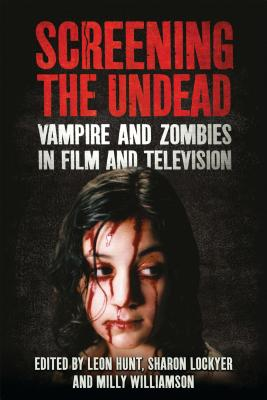 Screening the Undead: Vampires and Zombies in Film and Television - Hunt, Leon, and Lockyer, Sharon, and Williamson, Milly