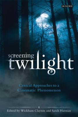Screening Twilight: Critical Approaches to a Cinematic Phenomenon - Clayton, Wickham (Editor), and Harman, Sarah (Editor)