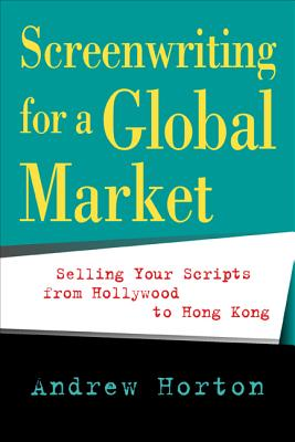 Screenwriting for a Global Market: Selling Your Scripts from Hollywood to Hong Kong - Horton, Andrew, and Gordon, Bernard (Foreword by)