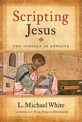 Scripting Jesus: The Gospels in Rewrite - White, L Michael