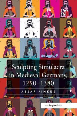 Sculpting Simulacra in Medieval Germany, 1250-1380 - Pinkus, Assaf