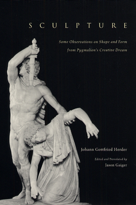 Sculpture: Some Observations on Shape and Form from Pygmalion's Creative Dream - Herder, Johann Gottfried, and Gaiger, Jason, Professor (Translated by), and University of Chicago Press (Creator)