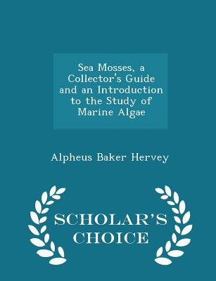 Sea Mosses, a Collector's Guide and an Introduction to the Study of Marine Algae - Scholar's Choice Edition - Hervey, Alpheus Baker