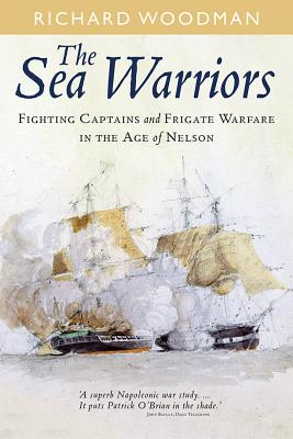 Sea Warriors: Fighting Captains and Frigate Warfare in the Age of Nelson - Woodman, Richard