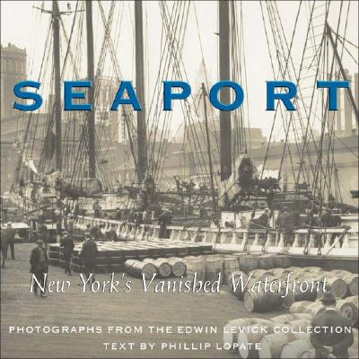 Seaport: New York's Vanished Waterfront - Levick, Edwin (Photographer), and Lopate, Phillip (Text by)