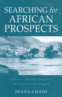Searching for African Prospects: Life as a Mining Engineer in Nigeria and Angola - Chads, Diane