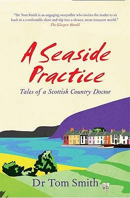 Seaside Practice: Tales of a Scottish Country Doctor - Smith, Dr Tom