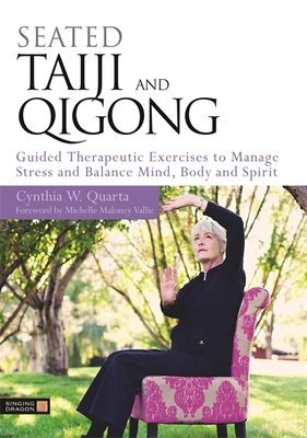 Seated Taiji and Qigong: Guided Therapeutic Exercises to Manage Stress and Balance Mind, Body and Spirit - Quarta, Cynthia W, and Maloney Vallie, Michelle (Foreword by)
