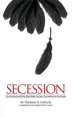 Secession: How Vermont and All the Other States Can Save Themselves from the Empire - Naylor, Thomas H