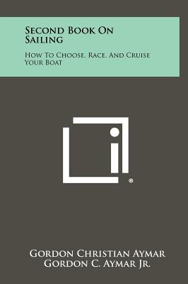 Second Book on Sailing: How to Choose, Race, and Cruise Your Boat - Aymar, Gordon Christian, and Aymar Jr, Gordon C
