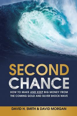 Second Chance: How to Make and Keep Big Money from the Coming Gold and Silver Shock-Wave - Smith, David H, and Morgan, David