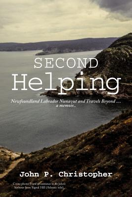Second Helping: Newfoundland Labrador Nunavut and Travels Beyond . . . . a Memoir.. - Christopher, John P