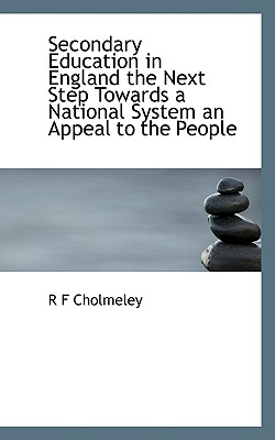 Secondary Education in England the Next Step Towards a National System an Appeal to the People - Cholmeley, R F