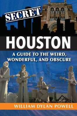 Secret Houston: A Guide to the Weird, Wonderful, and Obscure - Powell, William Dylan