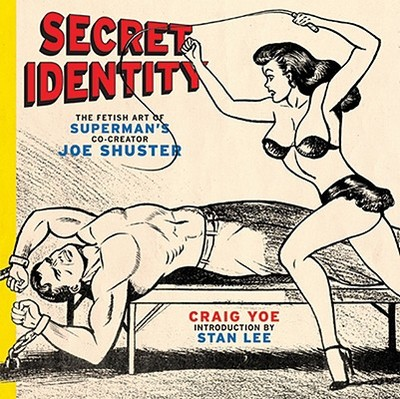 Secret Identity: The Fetish Art of Superman's Co-Creator Joe Shuster - Yoe, Craig, and Shuster, Joe (Illustrator), and Lee, Stan (Introduction by)