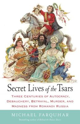 Secret Lives of the Tsars: Three Centuries of Autocracy, Debauchery, Betrayal, Murder, and Madness from Romanov Russia - Farquhar, Michael