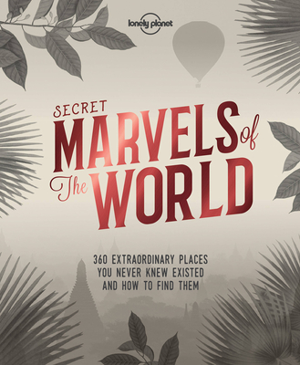 Secret Marvels of the World: 360 extraordinary places you never knew existed and where to find them - Lonely Planet