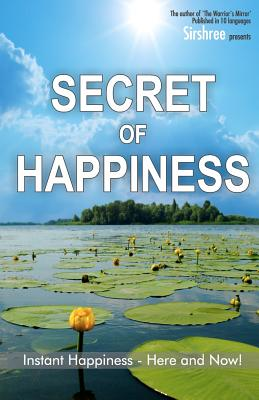 Secret of Happiness: Instant Happiness--Here and Now! - Sirshree