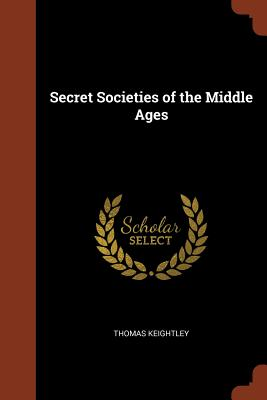 Secret Societies of the Middle Ages - Keightley, Thomas