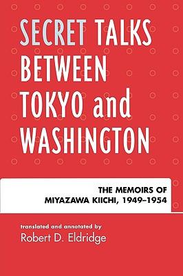 Secret Talks Between Tokyo and Washington: The Memoirs of Miyazawa Kiichi, 1949-1954 - Eldridge, Robert D (Translated by)