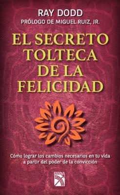 Secreto Tolteca de La Felicidad: Toltec Secret to Happiness - Dodd, Ray, and Hay, Louise L