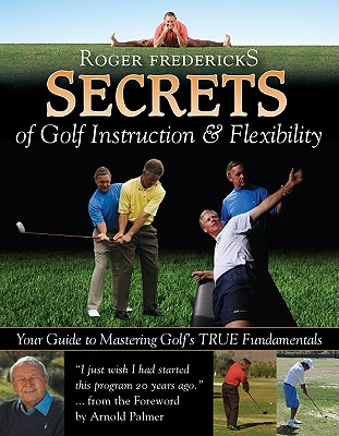 Secrets of Golf Instruction and Flexibility: Your Guide to Mastering Golf's TRUE Fundamentals - Fredericks, Roger