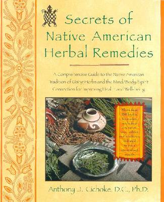 Secrets of Native American Herbal Remedies: A Comprehensive Guide to the Native American Tradition of Using Herbs and the Mind/Body/Spirit Connection for Improving Health and Well-Being - Cichoke, Anthony J