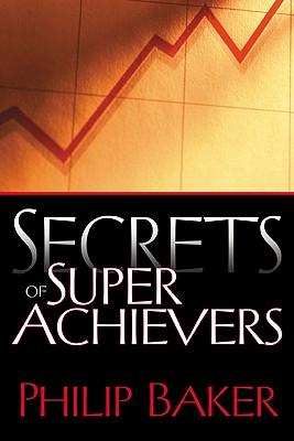 Secrets of Super Achievers - Baker, Philip