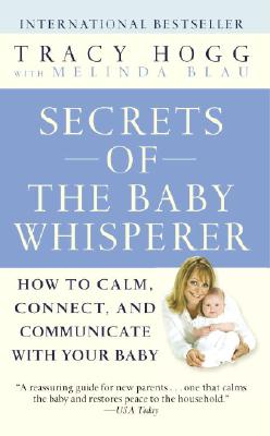 Secrets of the Baby Whisperer: How to Calm, Connect, and Communicate with Your Baby - Hogg, Tracy, and Blau, Melinda
