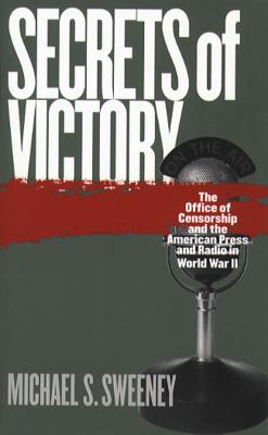 Secrets of Victory: The Office of Censorship and the American Press and Radio in World War II - Sweeney, Michael S