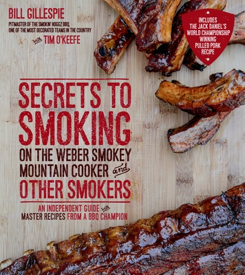 Secrets to Smoking on the Weber Smokey Mountain Cooker and Other Smokers: An Independent Guide with Master Recipes from a BBQ Champion - Gillespie, Bill, and O'Keefe, Tim