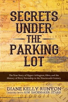 Secrets Under the Parking Lot: The True Story of Upper Arlington, Ohio, and the History of Perry Township in the Nineteenth Century - Runyon, Diane Kelly, and Starr, Kim Shoemaker (Creator)
