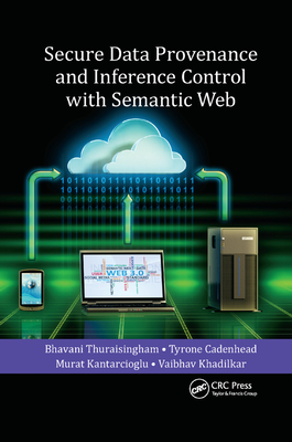 Secure Data Provenance and Inference Control with Semantic Web - Thuraisingham, Bhavani, and Cadenhead, Tyrone, and Kantarcioglu, Murat