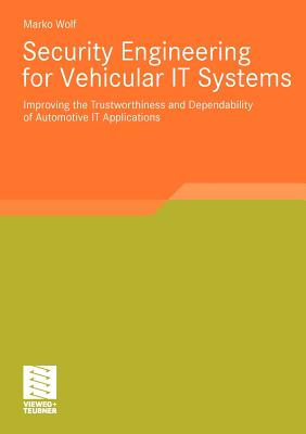 Security Engineering for Vehicular It Systems: Improving the Trustworthiness and Dependability of Automotive It Applications - Wolf, Marko