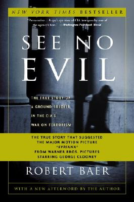 See No Evil: The True Story of a Ground Soldier in the CIA's War on Terrorism - Baer, Robert (Afterword by), and Hersh, Seymour M (Foreword by)