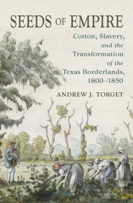 Seeds of Empire: Cotton, Slavery, and the Transformation of the Texas Borderlands, 1800-1850 - Torget, Andrew J, Mr.