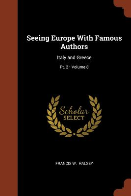 Seeing Europe with Famous Authors: Italy and Greece; Volume 8; PT. 2 - Halsey, Francis W