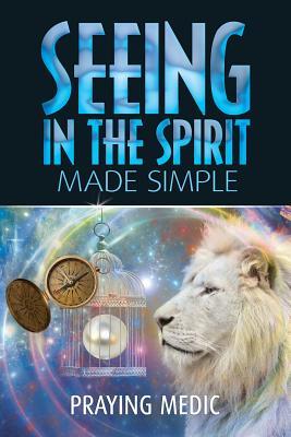 Seeing in the Spirit Made Simple - Blain, Lydia (Editor), and Medic, Praying