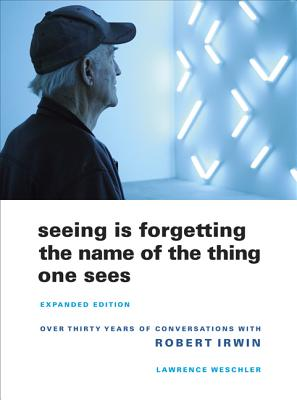 Seeing Is Forgetting the Name of the Thing One Sees: Over Thirty Years of Conversations with Robert Irwin - Weschler, Lawrence
