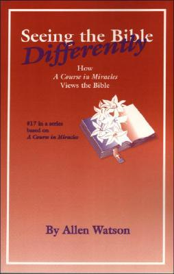 Seeing the Bible Differently: How a Course in Miracles Views the Bible - Watson, Allen
