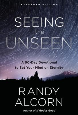 Seeing the Unseen, Expanded Edition: A 90-Day Devotional to Set Your Mind on Eternity - Alcorn, Randy