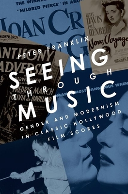 Seeing Through Music: Gender and Modernism in Classic Hollywood Film Scores - Franklin, Peter