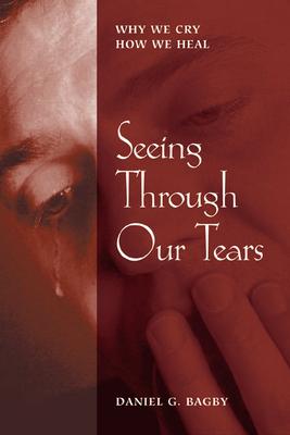 Seeing Through Our Tears - Bagby, Daniel G