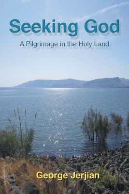 Seeking God: A Pilgrimage in the Holy Land - Jerjian, George