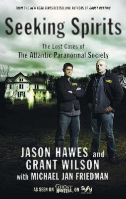 Seeking Spirits: The Lost Cases of the Atlantic Paranormal Society - Hawes, Jason, and Wilson, Grant, and Friedman, Michael Jan