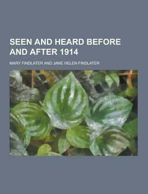 Seen and Heard Before and After 1914 - Findlater, Mary