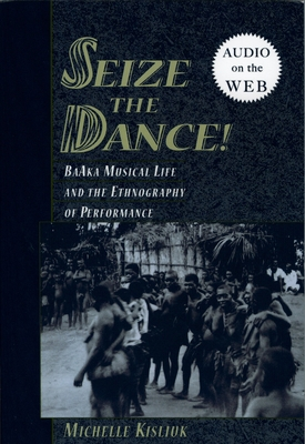 Seize the Dance: Baaka Musical Life and the Ethnography of Performance - Kisliuk, Michelle