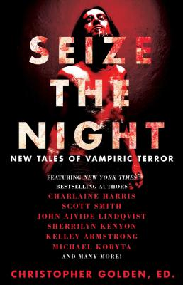 Seize the Night: New Tales of Vampiric Terror - Golden, Christopher (Editor), and Armstrong, Kelley, and Lindqvist, John Ajvide